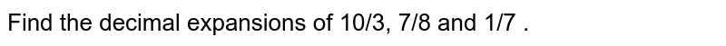 Find the decimal expansions of 10/3, 7/8 and 1/7 .