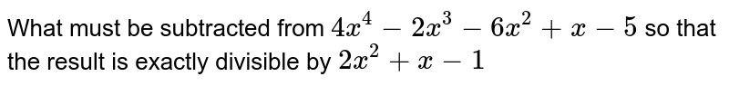 What must be subtracted from `4x^4-2x^3-6x^2+x-5` so that the result is exactly divisible by `2x^2+x-1`