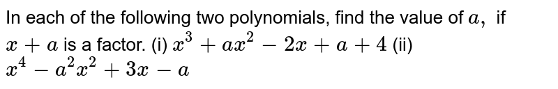 In each of the following two polynomials, find the   value of `a ,` if `x+a` is a factor. (i) `x^3+a x^2-2x+a+4`  (ii) `x^4-a^2x^2+3x-a`