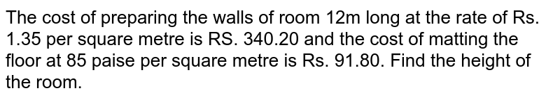 The cost of   preparing the walls of room 12m long at the rate of Rs. 1.35 per square metre   is RS. 340.20 and the cost of matting the floor at 85 paise per square metre   is Rs. 91.80. Find the height of the room.