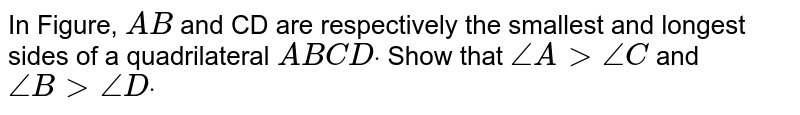 In Figure, `A B` and CD are respectively the smallest and longest   sides of a quadrilateral `A B C Ddot` Show that `/_A >/_C` and `/_B >/_Ddot`
