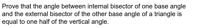Prove that the angle between internal bisector of   one base angle and the external bisector of the other base angle of a   triangle is equal to one half of the vertical angle.
