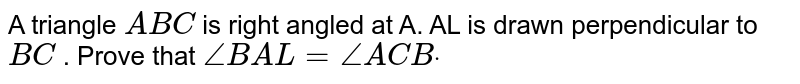 A triangle `A B C` is right angled at A.  AL is drawn perpendicular to `B C` . Prove that `/_B A L=/_A C Bdot`
