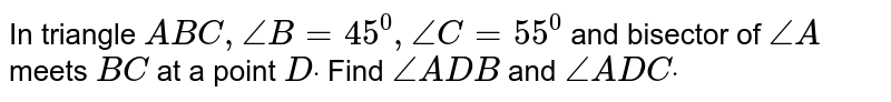In triangle `A B C ,/_B=45^0,/_C=55^0` and bisector of `/_A` meets `B C` at a point `Ddot` Find `/_A D B` and `/_A D Cdot`