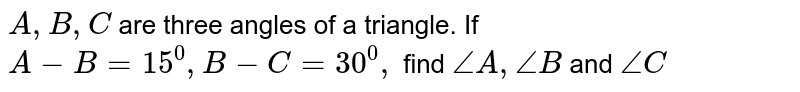 `A ,B ,C ` are three angles of a triangle. If `A-B=15^0,B-C=30^0,` find `/_A ,/_B` and `/_C`