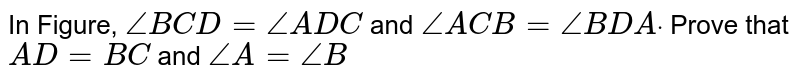In Figure, `/_B C D=/_A D C` and `/_A C B=/_B D Adot` Prove that `A D=B C` and `/_A=/_B`