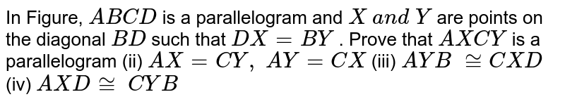 In Figure, `A B C D` is a parallelogram and `X\ a n d\ Y` are points on the   diagonal `B D` such that `D X=B Y` . Prove that `A X C Y` is a parallelogram (ii)   `A X=C Y ,\ A Y=C X`  (iii) ` A Y B\ ~= C X D`  (iv) ` A X D~=\  C Y B`