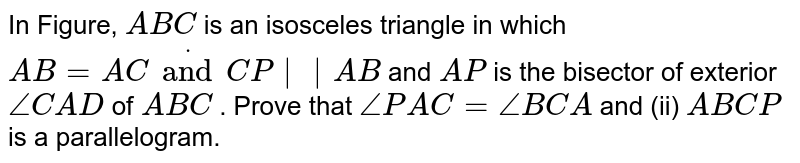 In Figure, `A B C` is an isosceles triangle in which `A B=A Cdot and C P||A B` and `A P` is the bisector of exterior `/_C A D` of ` A B C` . Prove that  `/_P A C=/_B C A`  and (ii)   `A B C P` is a parallelogram.