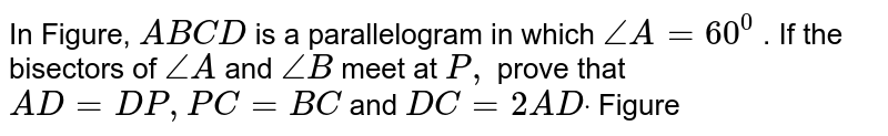 In Figure, `A B C D` is a parallelogram in which `/_A=60^0` . If the bisectors of `/_A` and `/_B` meet at `P ,` prove that `A D=D P ,P C=B C` and `D C=2A Ddot`  Figure
