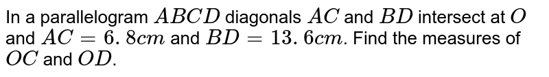 In a parallelogram `A B C D` diagonals `A C` and `B D` intersect at `O` and `A C=6. 8c m` and `B D=13. 6c m`. Find the measures of `O C` and `O D`.