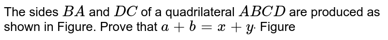 The sides `B A` and `D C` of a quadrilateral `A B C D` are produced as shown in Figure. Prove that `a+b=x+ydot`  Figure