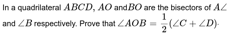 In a quadrilateral `A B C D ,A O` and`B O` are the bisectors of `A/_` and `/_B` respectively. Prove that `/_A O B=1/2(/_C+/_D)dot`
