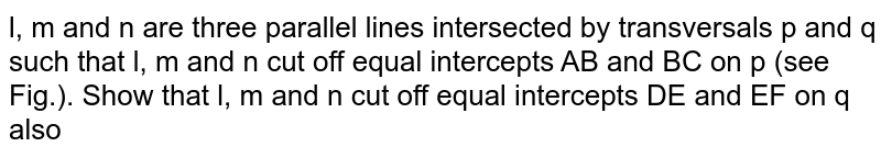 l, m and n are   three parallel lines intersected by transversals p and q such   that l, m and n cut off equal   intercepts AB and BC on p (see Fig.). Show that l, m and   n cut off equal intercepts DE and EF on q also