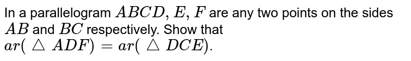 In a parallelogram `A B C D ,E ,F` are any two points on the sides `A B` and `B C` respectively. Show that `a r(triangle  A D F)=a r( triangle D C E)`.