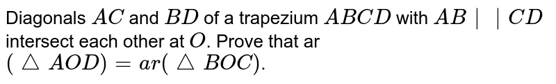 Diagonals `A C` and `B D` of a trapezium `A B C D` with `A B || C D` intersect each other at `O`. Prove that ar `( triangle A O D)=a r( triangle B O C)`.