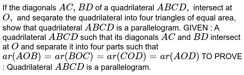 If the diagonals `A C ,B D` of a quadrilateral `A B C D ,` intersect at `O ,` and seqarate the quadrilateral into four triangles   of equal area, show that quadrilateral `A B C D` is a parallelogram. GIVEN : A quadrilateral `A B C D` such that its diagonals `A C` and `B D` intersect at `O` and separate it into four parts such that `a r( A O B)=a r( B O C)=a r( C O D)=a r( A O D)`  TO PROVE : Quadrilateral `A B C D` is a parallelogram.