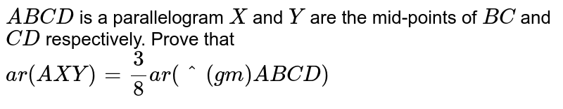 `A B C D` is a parallelogram `X` and `Y` are the mid-points of `B C` and `C D` respectively. Prove that `a r( A X Y)=3/8a r(^(gm)A B C D)`