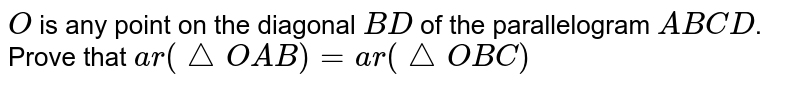 `O` is any point on the diagonal `B D` of the parallelogram `A B C D`. Prove that `a r( triangle O A B)=a r(triangle O B C)`