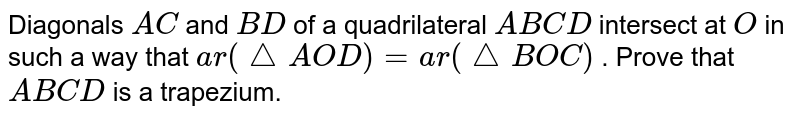 Diagonals `A C` and `B D` of a quadrilateral `A B C D` intersect at `O` in such a way that `a r(triangle  A O D)=a r(triangle B O C)` . Prove that `A B C D` is a trapezium.