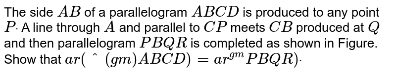 The side `A B` of a parallelogram `A B C D` is produced to any point `Pdot` A line through `A` and parallel to `C P` meets `C B` produced at `Q` and then parallelogram `P B Q R` is completed as shown in Figure. Show that `a r(^(gm)A B C D)=a r ^(gm)P B Q R)dot`