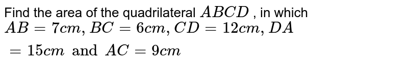 Find the area of the quadrilateral `A B C D` , in which `A B=7c m ,B C=6c m ,C D=12 c m ,D A=15 cm and A C=9 cm`