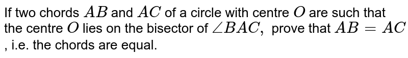If two chords `A B` and `A C` of a circle with centre `O` are such that the centre `O` lies on the bisector of `/_B A C ,` prove that `A B=A C` , i.e. the chords are equal.
