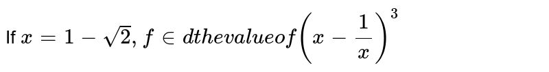 If `x=1-sqrt(2), find the value of (x-1/x)^3`