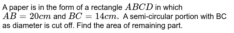 A paper is in the form of a rectangle `A B C D` in which `A B=20 c m` and `B C=14 c m.` A semi-circular portion with BC as diameter is cut off. Find the area   of  remaining part.
