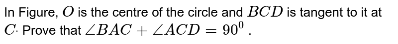 In Figure, `O` is the centre of the circle and `B C D` is tangent to it at `Cdot` Prove that `/_B A C+/_A C D=90^0` .