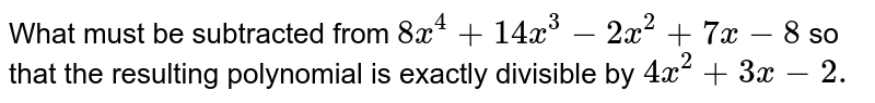 What must be subtracted from `8x^4+14 x^3-2x^2+7x-8` so that the resulting polynomial is exactly divisible by `4x^2+3x-2.`