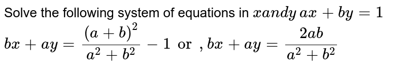 Solve the following system of equations in `xa n dy`  `a x+b y=1`  `b x+a y=((a+b)^2)/(a^2+b^2)-1or ,b x+a y=(2a b)/(a^2+b^2)`