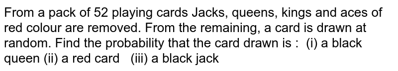 From a pack of 52 playing cards Jacks, queens, kings and aces of red   colour are removed. From the remaining, a card is drawn at random. Find the   probability that the card drawn is : (i) a black queen (ii)a red card (iii)a black jack