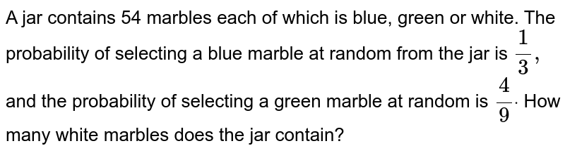 A jar contains 54 marbles each of which is blue, green or white. The   probability of selecting a blue marble at random from the jar is `1/3,` and the probability of selecting a green marble at random is `4/9dot` How many white marbles does the jar contain?