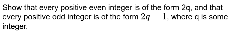 Show that every  positive even integer is of the form 2q, and that every positive odd integer  is of the form `2q+1`, where q is  some integer.