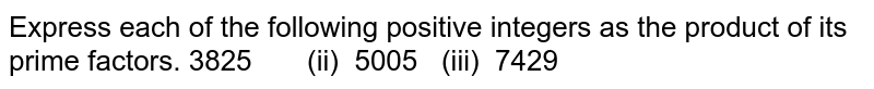 Express each of the following positive integers as the product of its   prime factors. 3825 (ii) 5005   (iii) 7429
