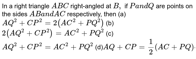 In a right triangle `A B C` right-angled at `B ,` if `P a n d Q` are points on the sides `A Ba n dA C` respectively, then (a)`A Q^2+C P^2=2(A C^2+P Q^2)`  (b)`2(A Q^2+C P^2)=A C^2+P Q^2`  (c)`A Q^2+C P^2=A C^2+P Q^2`  (d)`A Q+C P=1/2(A C+P Q)dot`