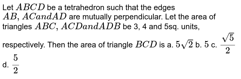 Let `A B C D` be a tetrahedron such that   the edges `A B ,A Ca n dA D` are mutually perpendicular. Let the area of   triangles `A B C ,A C Da n dA D B` be 3, 4 and 5sq. units, respectively. Then the   area of triangle `B C D` is a. `5sqrt(2)`     b. `5`     c. `(sqrt(5))/2`     d. `5/2`