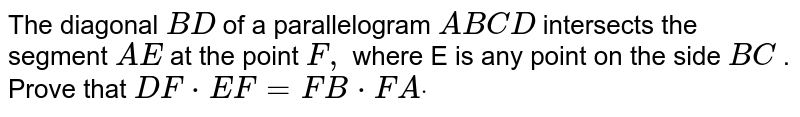 The diagonal `B D` of a parallelogram `A B C D` intersects the segment `A E` at the point `F ,` where E is any point on the side `B C` . Prove that `D F*E F=F B*F Adot`