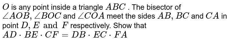 `O` is any point inside a triangle `A B C` . The bisector of `/_A O B ,/_B O C` and `/_C O A` meet the sides `A B ,B C` and `C A` in point `D ,E and F` respectively. Show that `A D  *  B E  *  C F=D B  *  E C  *  F A`