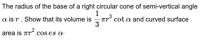 The radius of the base of a right circular cone of semi-vertical   angle `alpha` is `r` . Show that its volume is `1/3pir^3` `cotalpha` and curved surface area is `pir^2` `cos e s` `alphadot`