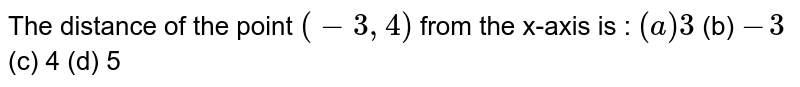 The distance of the point `(-3,4)` from the x-axis is : `(a) 3`  (b) `-3`  (c) 4   (d) 5