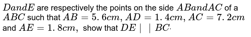 `Da n dE` are respectively the points on the side `A Ba n dA C` of a ` A B C` such that `A B=5. 6 c m ,A D=1. 4 c m ,A C=7. 2 c m` and `A E=1. 8 c m ,` show that `D E ||B Cdot`