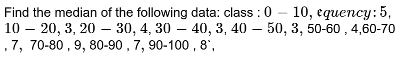 Find the median of the following data: class : `0-10   ,      frequency :5`,           ` 10-20   ,                  3`,           `20-30     ,                 4`,           `30-40     ,                  3`,           `40-50    ,                   3,            `50-60    ,                   4,`            `60-70      ,                 7`,           ` 70-80       ,                 9`,             `80-90        ,                7`,            `90-100      ,                 8`,