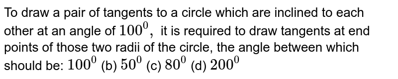 To draw a pair of tangents to a circle which are inclined to each other   at an angle of `100^0,` it is required to draw tangents at end points of those two radii of the   circle, the angle between which should be:  `100^0`  (b) `50^0`  (c) `80^0`  (d) `200^0`