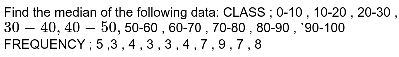 Find the median of the following data:     CLASS ;   0-10   ,  10-20 , 20-30 , `30-40  , 40-50 , `50-60 , 60-70 ,  70-80 , 80-90 , `90-100                            FREQUENCY  ;  5 ,3 , 4 , 3 , 3 , 4 , 7 , 9 , 7 , 8