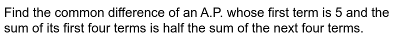 Find the common difference of an A.P. whose first term is 5 and the sum   of its first four terms is half the sum of the next four terms.