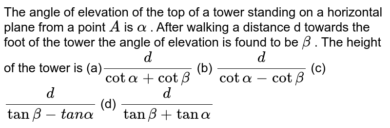 The angle of elevation of the top of a tower standing on a horizontal   plane from a point `A` is `alpha` . After walking a distance d towards the foot of the tower the angle of   elevation is found to be `beta` . The height of the tower is (a)`d/(cotalpha+cotbeta)` (b) `d/(cotalpha-cotbeta)`  (c)`d/(tanbeta-t a nalpha)` (d) `d/(tanbeta+tanalpha)`