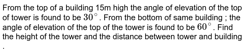 From the top of a building 15m high the angle of elevation of the top of tower is found to be `30^@`. From the bottom of same building ; the angle of elevation of the top of the tower is found to be `60^@`. Find the height of the tower and the distance between tower and building .