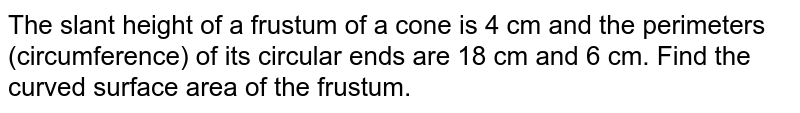 The slant height of a frustum of a cone is 4 cm and the   perimeters (circumference) of its circular ends are 18 cm and 6 cm. Find the   curved surface area of the frustum.