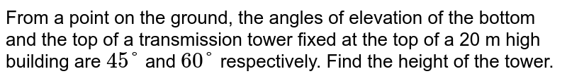 From a point on   the ground, the angles of elevation of the bottom and the top of a transmission   tower fixed at the top of a 20 m high building are `45°` and `60°` respectively. Find the height of the tower.